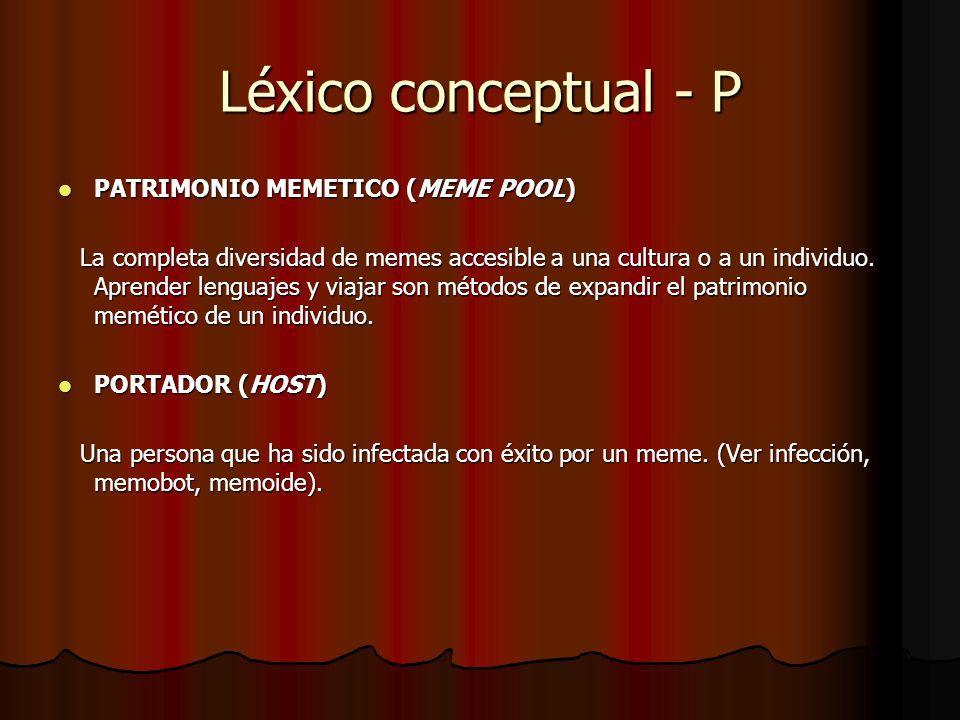 Léxico conceptual - P PATRIMONIO MEMETICO (MEME POOL) PATRIMONIO MEMETICO (MEME POOL) La completa diversidad de memes accesible a una cultura o a un i