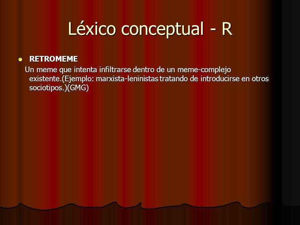 Léxico conceptual - R RETROMEME RETROMEME Un meme que intenta infiltrarse dentro de un meme-complejo existente.(Ejemplo: marxista-leninistas tratando