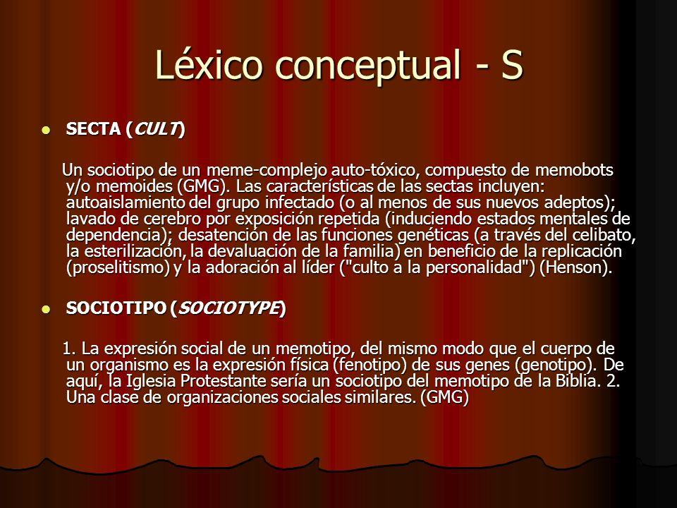 Léxico conceptual - S SECTA (CULT) SECTA (CULT) Un sociotipo de un meme-complejo auto-tóxico, compuesto de memobots y/o memoides (GMG). Las caracterís