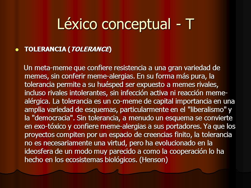 Léxico conceptual - T TOLERANCIA (TOLERANCE) TOLERANCIA (TOLERANCE) Un meta-meme que confiere resistencia a una gran variedad de memes, sin conferir m