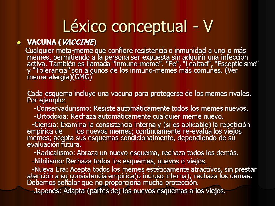 Léxico conceptual - V VACUNA (VACCIME) VACUNA (VACCIME) Cualquier meta-meme que confiere resistencia o inmunidad a uno o más memes, permitiendo a la p