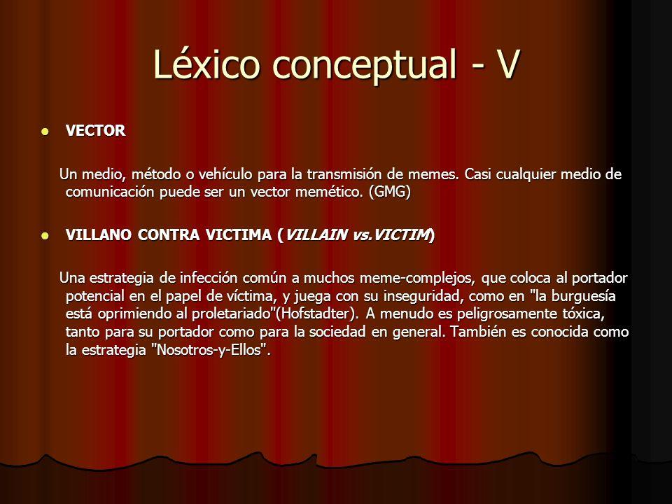 Léxico conceptual - V VECTOR VECTOR Un medio, método o vehículo para la transmisión de memes. Casi cualquier medio de comunicación puede ser un vector