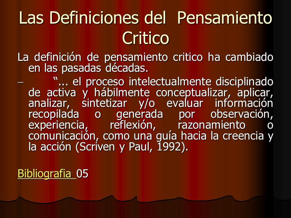 Las Definiciones del Pensamiento Critico La definición de pensamiento critico ha cambiado en las pasadas décadas.... el proceso intelectualmente disci