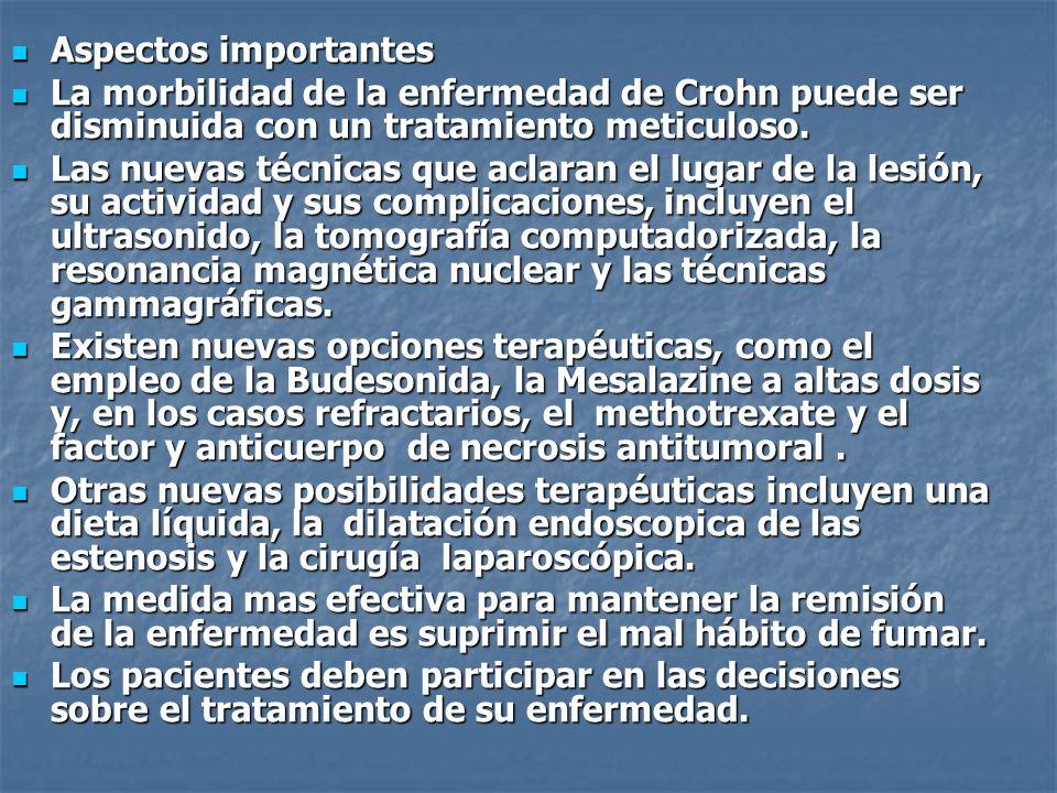 Aspectos importantes Aspectos importantes La morbilidad de la enfermedad de Crohn puede ser disminuida con un tratamiento meticuloso. La morbilidad de