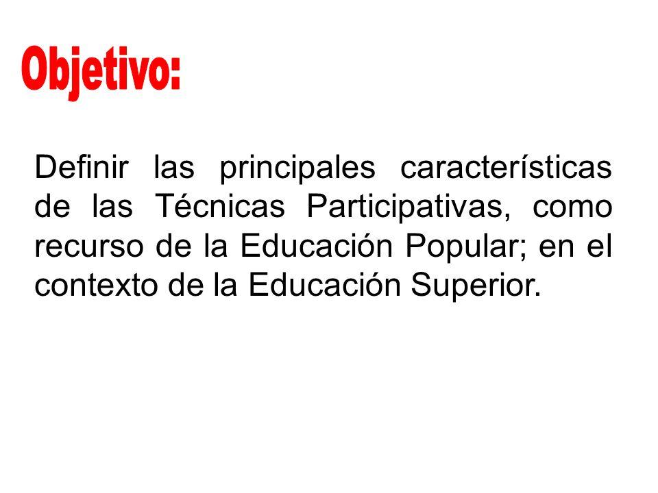 Definir las principales características de las Técnicas Participativas, como recurso de la Educación Popular; en el contexto de la Educación Superior.