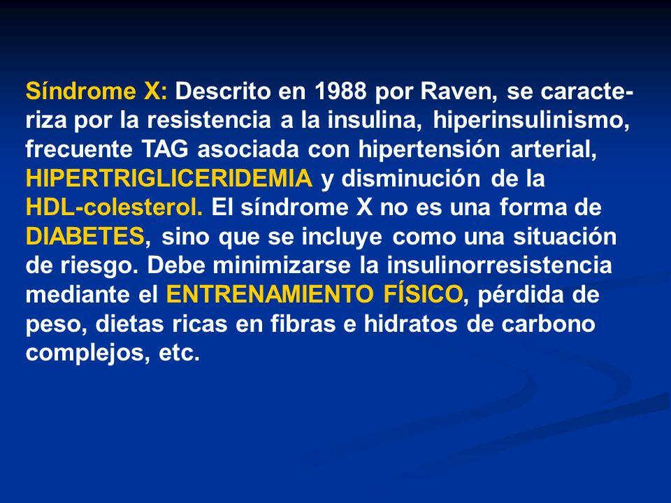 Síndrome X: Descrito en 1988 por Raven, se caracte- riza por la resistencia a la insulina, hiperinsulinismo, frecuente TAG asociada con hipertensión a
