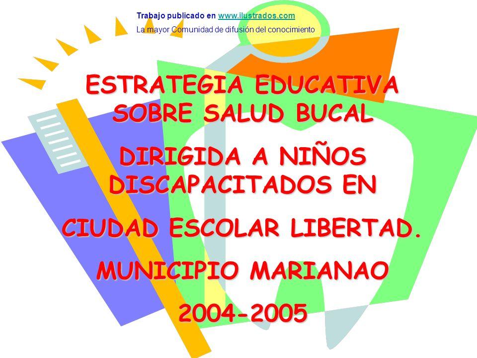 ESTRATEGIA EDUCATIVA SOBRE SALUD BUCAL DIRIGIDA A NIÑOS DISCAPACITADOS EN CIUDAD ESCOLAR LIBERTAD. MUNICIPIO MARIANAO 2004-2005 Trabajo publicado en w
