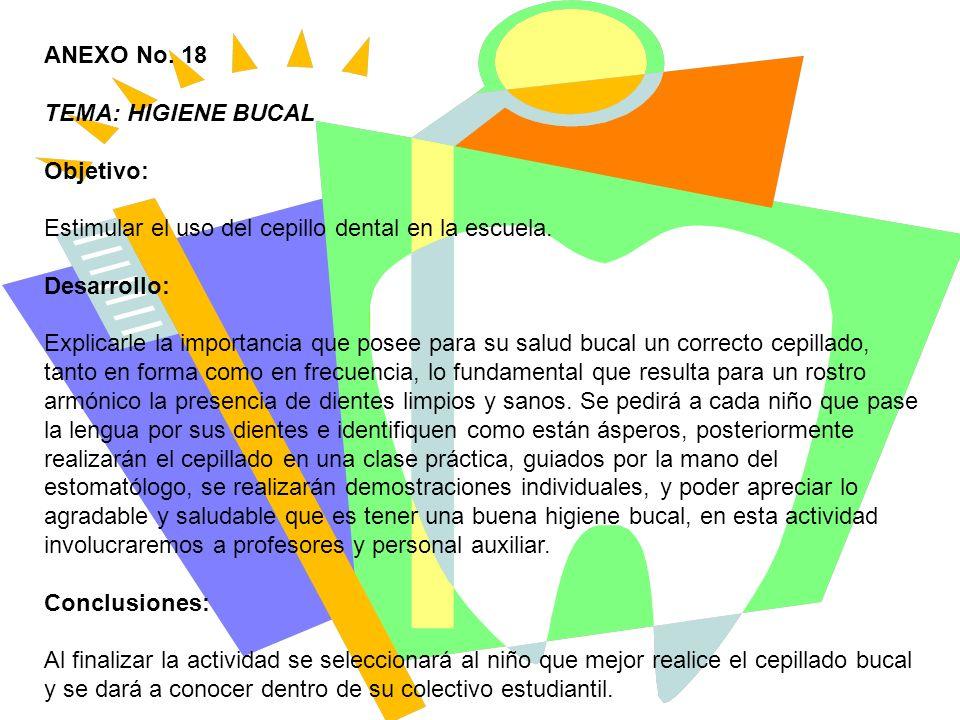 ANEXO No. 18 TEMA: HIGIENE BUCAL Objetivo: Estimular el uso del cepillo dental en la escuela. Desarrollo: Explicarle la importancia que posee para su