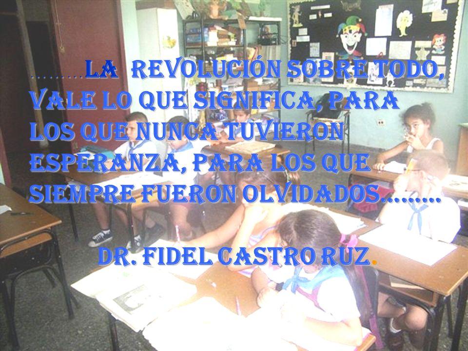 ……… La revolución sobre todo, vale lo que significa, para los que nunca tuvieron esperanza, para los que siempre fueron olvidados……… Dr. Fidel Castro
