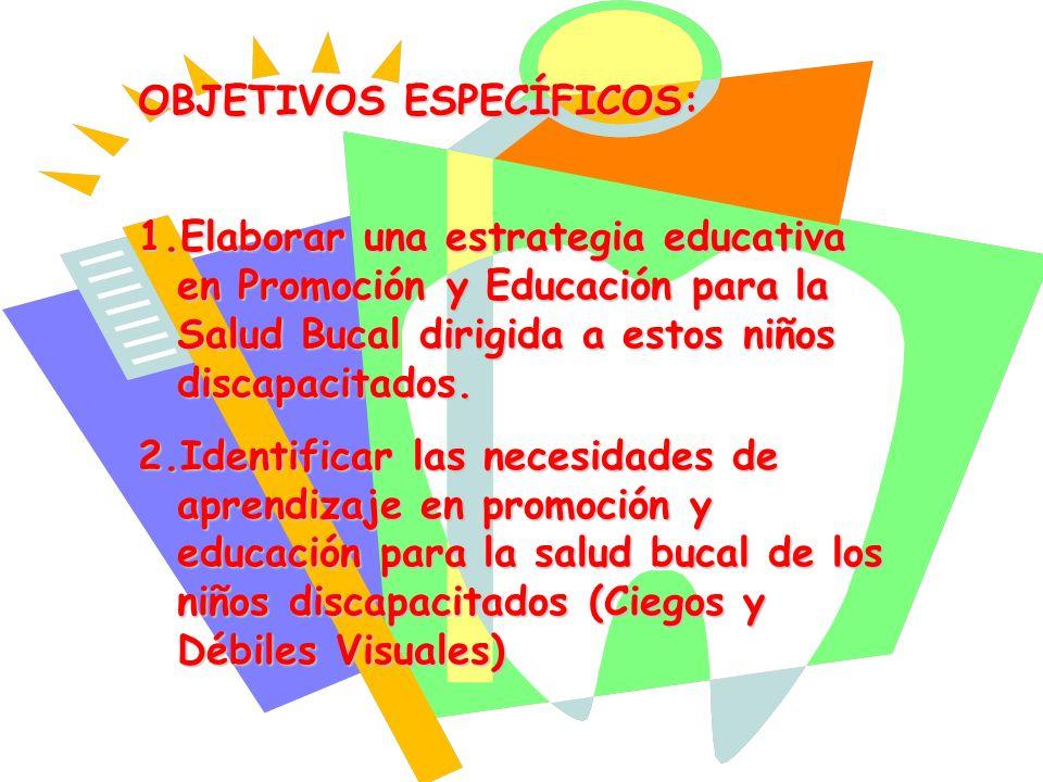 OBJETIVOS ESPECÍFICOS: 1.Elaborar una estrategia educativa en Promoción y Educación para la Salud Bucal dirigida a estos niños discapacitados. 2.Ident