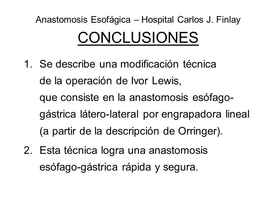 Anastomosis Esofágica – Hospital Carlos J. Finlay CONCLUSIONES 1.Se describe una modificación técnica de la operación de Ivor Lewis, que consiste en l