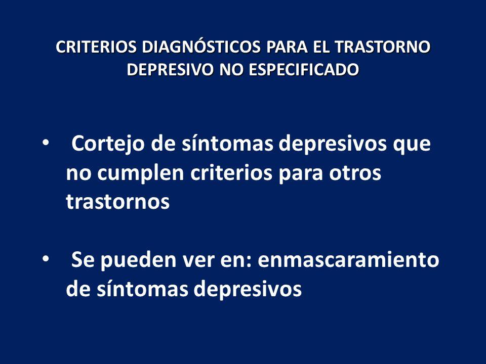 Cortejo de síntomas depresivos que no cumplen criterios para otros trastornos Se pueden ver en: enmascaramiento de síntomas depresivos CRITERIOS DIAGN