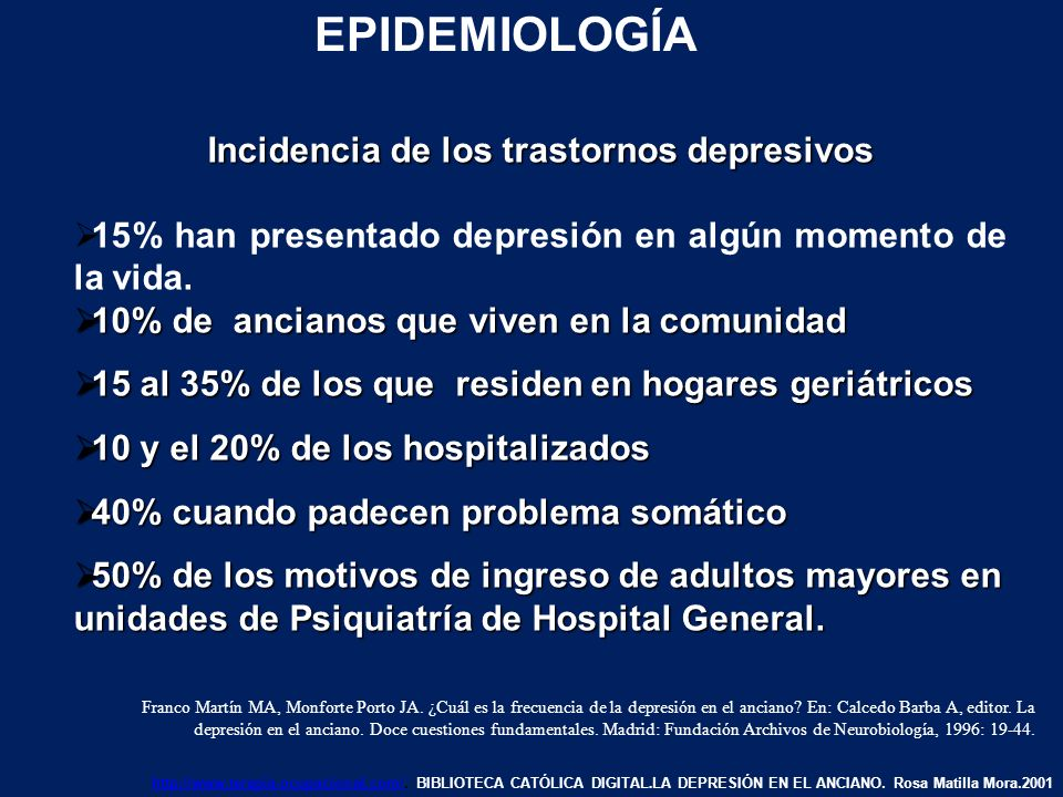 EPIDEMIOLOGÍA DE LA DEPRESIÓN - 10-15 al 45 % en mayores de 65 años - 54% de pacientes con morbilidad médica - 80% de los pacientes institucionalizados Las mujeres con depresión son casi el doble de los hombres.