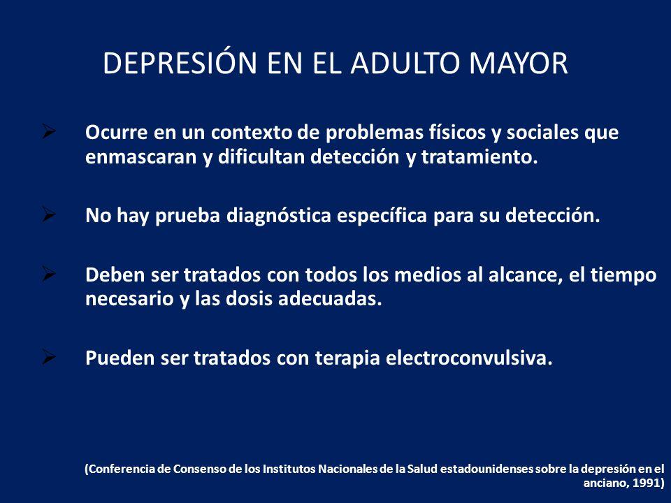 DEPRESIÓN EN EL ADULTO MAYOR Ocurre en un contexto de problemas físicos y sociales que enmascaran y dificultan detección y tratamiento. No hay prueba