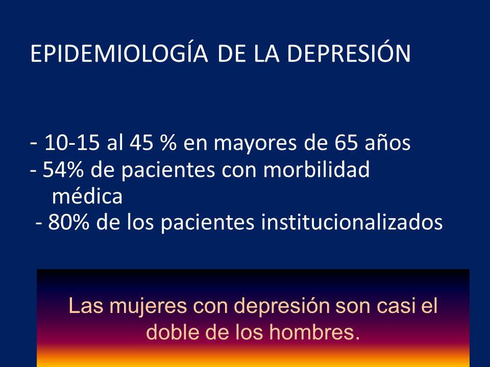 EPIDEMIOLOGÍA DE LA DEPRESIÓN - 10-15 al 45 % en mayores de 65 años - 54% de pacientes con morbilidad médica - 80% de los pacientes institucionalizado