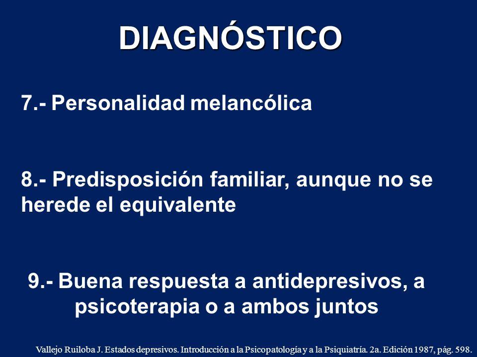 7.- Personalidad melancólica 8.- Predisposición familiar, aunque no se herede el equivalente 9.- Buena respuesta a antidepresivos, a psicoterapia o a