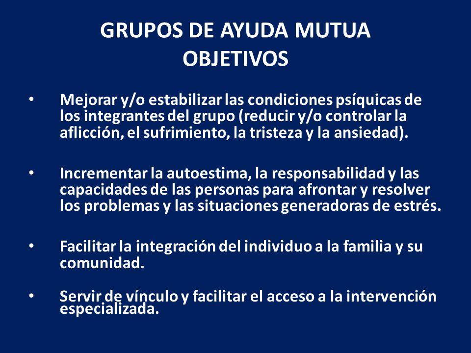 GRUPOS DE AYUDA MUTUA OBJETIVOS Mejorar y/o estabilizar las condiciones psíquicas de los integrantes del grupo (reducir y/o controlar la aflicción, el