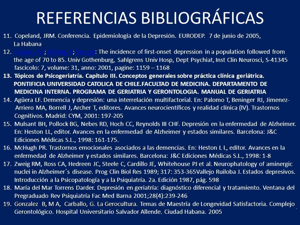 REFERENCIAS BIBLIOGRÁFICAS 11. Copeland, JRM. Conferencia. Epidemiología de la Depresión. EURODEP. 7 de junio de 2005, La Habana 12.Palsson, SP; Ostli