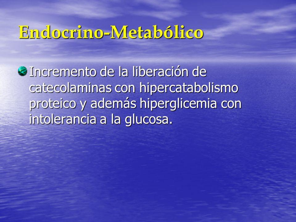 Endocrino-Metabólico Incremento de la liberación de catecolaminas con hipercatabolismo proteico y además hiperglicemia con intolerancia a la glucosa.