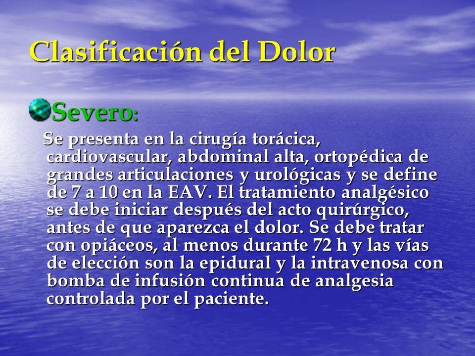 Clasificación del Dolor Severo : Se presenta en la cirugía torácica, cardiovascular, abdominal alta, ortopédica de grandes articulaciones y urológicas