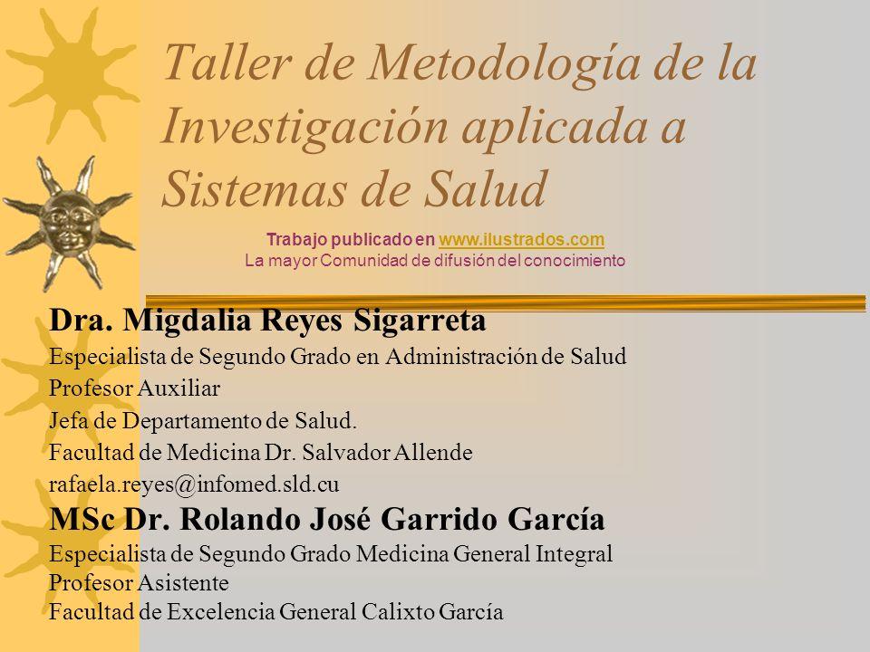 Taller de Metodología de la Investigación aplicada a Sistemas de Salud Dra. Migdalia Reyes Sigarreta Especialista de Segundo Grado en Administración d