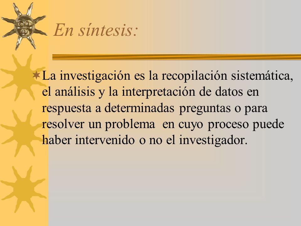 En síntesis: La investigación es la recopilación sistemática, el análisis y la interpretación de datos en respuesta a determinadas preguntas o para re