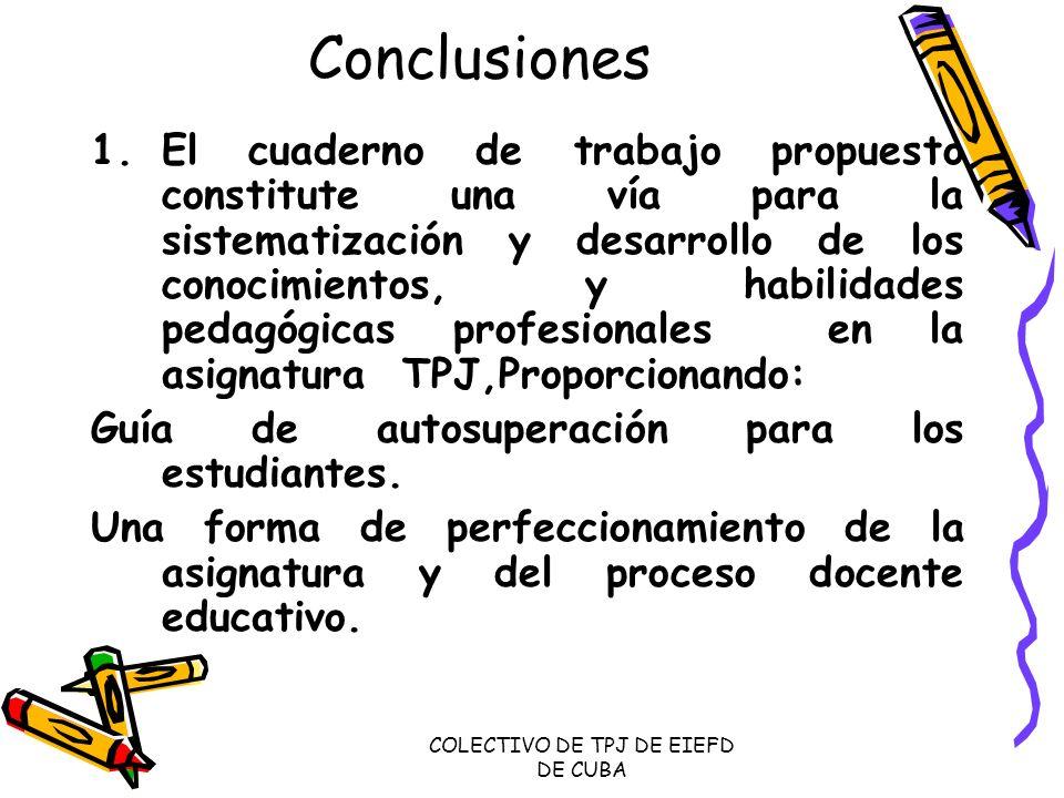 COLECTIVO DE TPJ DE EIEFD DE CUBA Conclusiones 1.El cuaderno de trabajo propuesto constitute una vía para la sistematización y desarrollo de los conoc