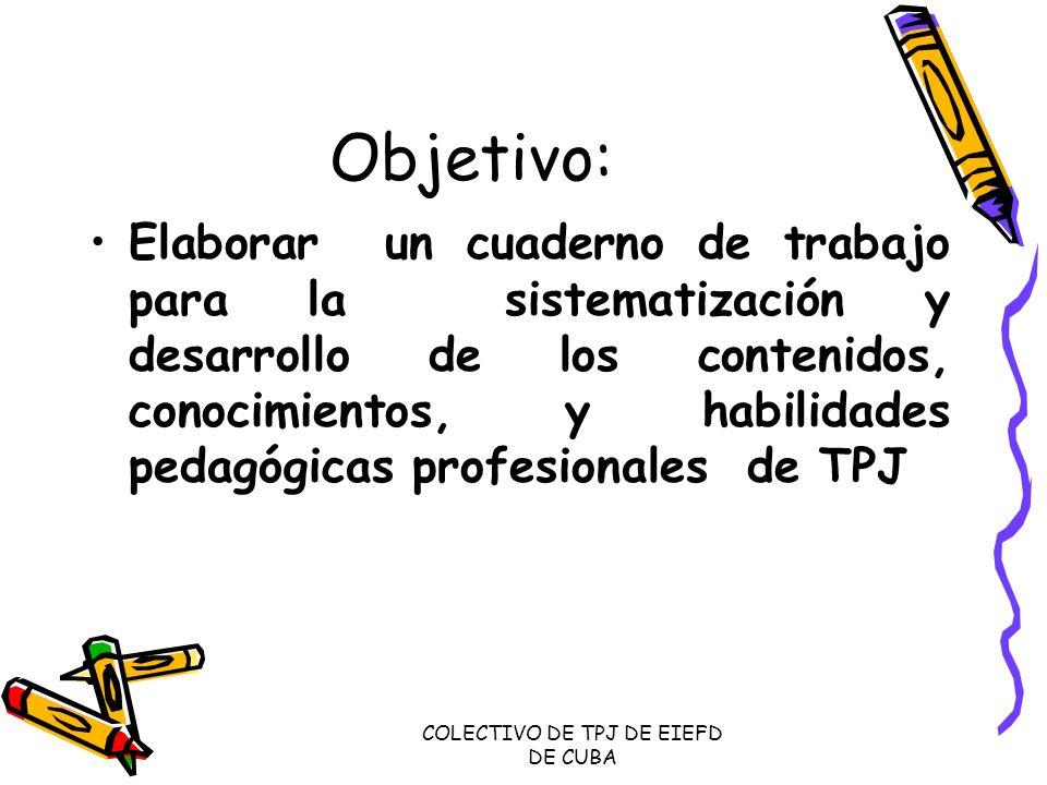 COLECTIVO DE TPJ DE EIEFD DE CUBA Objetivo: Elaborar un cuaderno de trabajo para la sistematización y desarrollo de los contenidos, conocimientos, y h