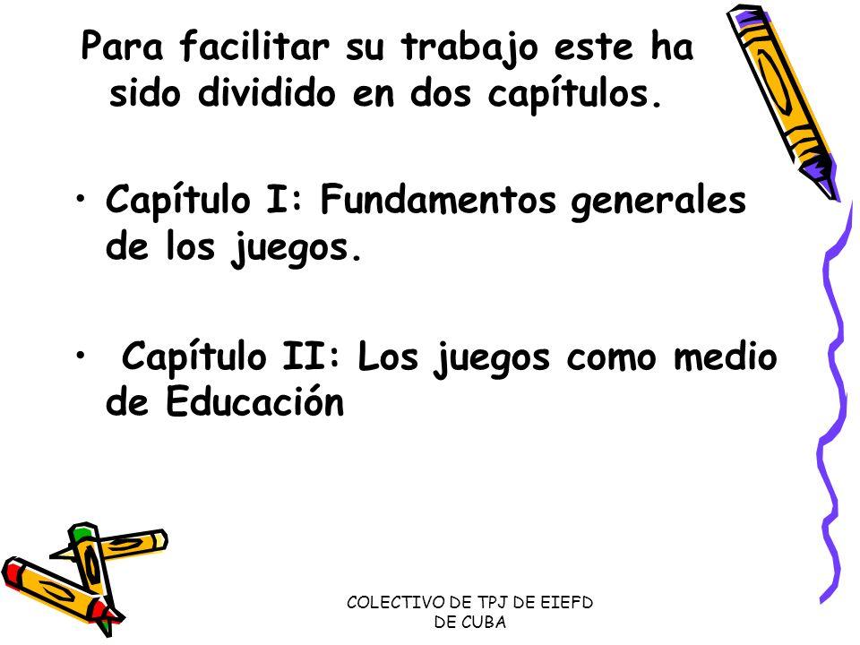 COLECTIVO DE TPJ DE EIEFD DE CUBA Capítulo I: En este capítulo permite al estudiante de ejercitar los contenidos relacionados con el surgimiento e historia de los juegos, sobre algunas teorías que intentan explicar la naturaleza de los juegos, su carácter social, definición y la clasificación