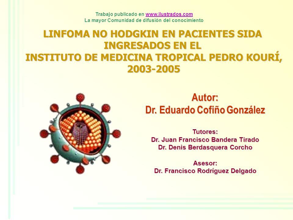 LINFOMA NO HODGKIN EN PACIENTES SIDA INGRESADOS EN EL INSTITUTO DE MEDICINA TROPICAL PEDRO KOURÍ, 2003-2005 2003-2005 Autor: Dr. Eduardo Cofiño Gonzál