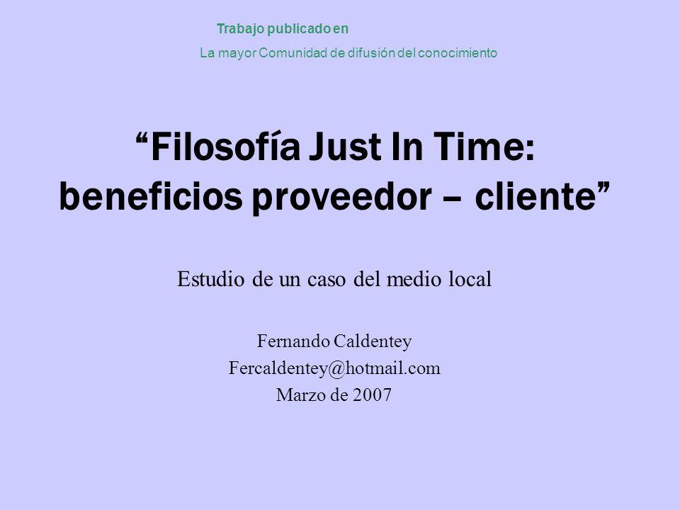 Filosofía Just In Time: beneficios proveedor – cliente Estudio de un caso del medio local Fernando Caldentey Fercaldentey@hotmail.com Marzo de 2007 Tr
