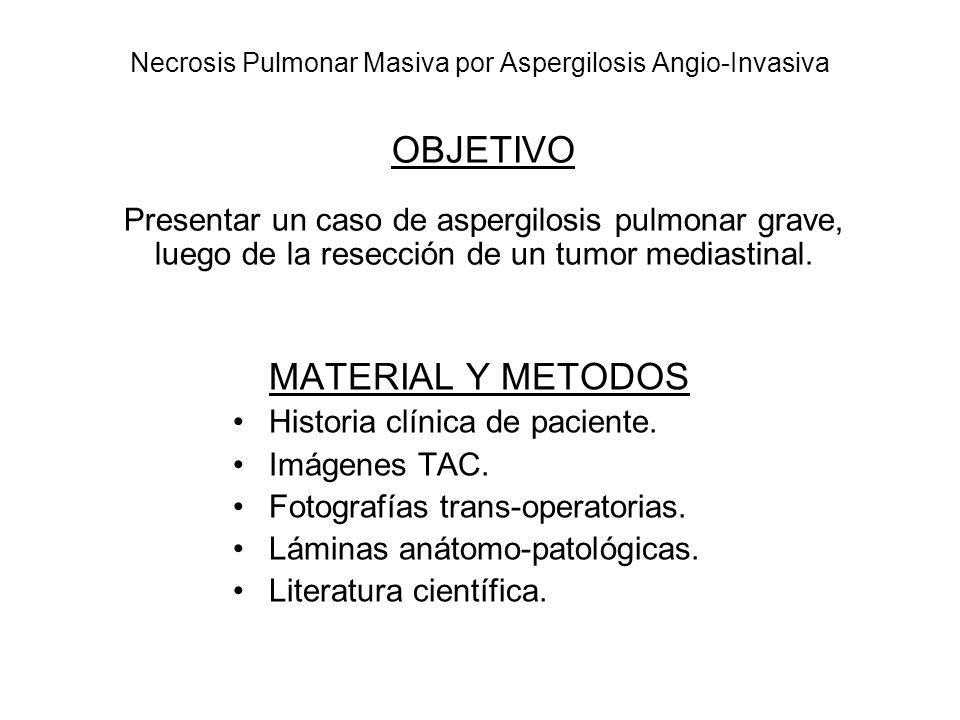 Necrosis Pulmonar Masiva por Aspergilosis Angio-Invasiva MATERIAL Y METODOS Historia clínica de paciente. Imágenes TAC. Fotografías trans-operatorias.