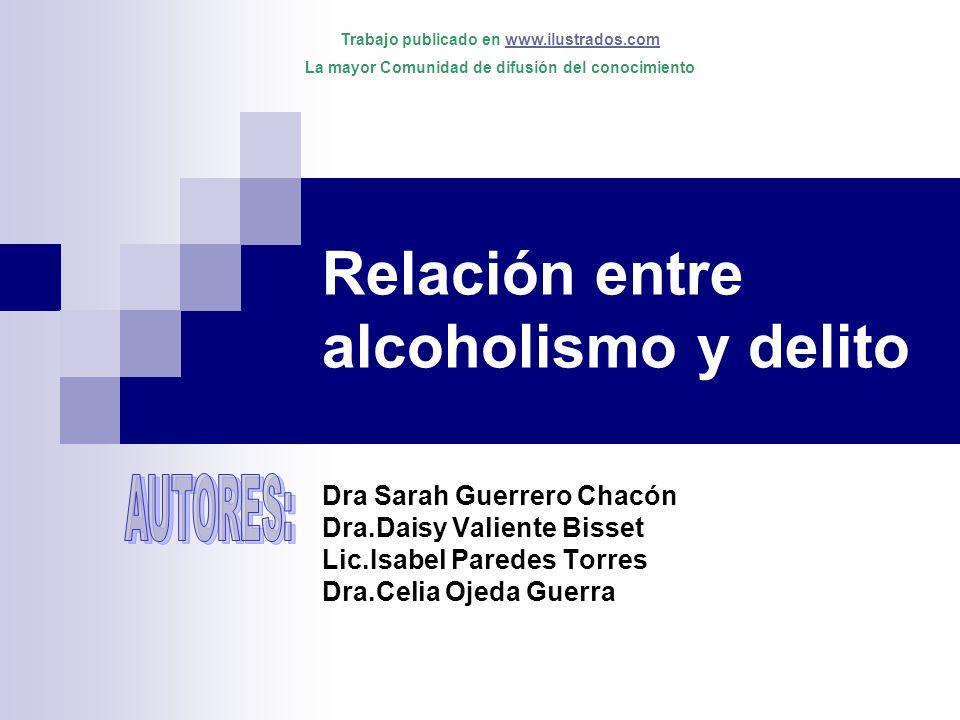 Relación entre alcoholismo y delito Dra Sarah Guerrero Chacón Dra.Daisy Valiente Bisset Lic.Isabel Paredes Torres Dra.Celia Ojeda Guerra Trabajo publi
