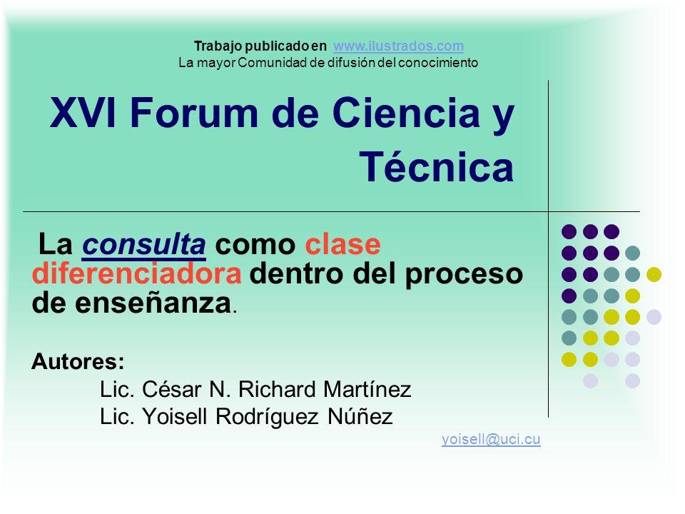 XVI Forum de Ciencia y Técnica La consulta como clase diferenciadora dentro del proceso de enseñanza. Autores: Lic. César N. Richard Martínez Lic. Yoi