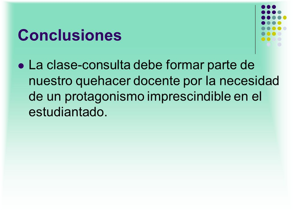 Conclusiones La clase-consulta debe formar parte de nuestro quehacer docente por la necesidad de un protagonismo imprescindible en el estudiantado.