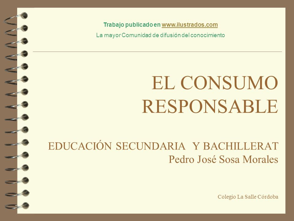 EL CONSUMO RESPONSABLE EDUCACIÓN SECUNDARIA Y BACHILLERAT Pedro José Sosa Morales Colegio La Salle Córdoba Trabajo publicado en www.ilustrados.comwww.