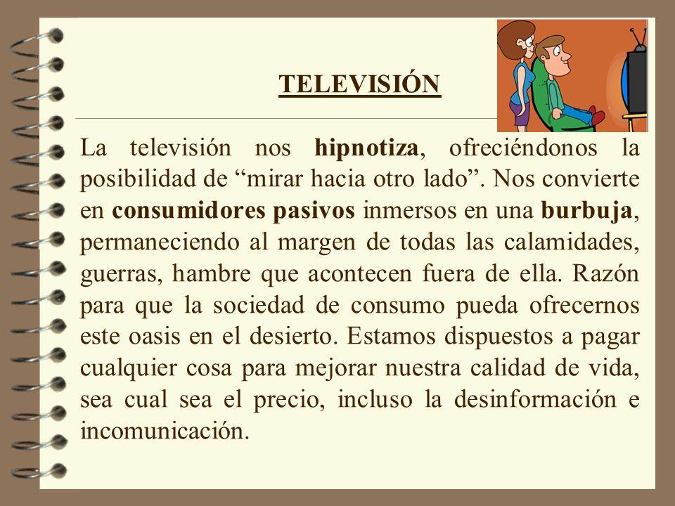 TELEVISIÓN La televisión nos hipnotiza, ofreciéndonos la posibilidad de mirar hacia otro lado. Nos convierte en consumidores pasivos inmersos en una b