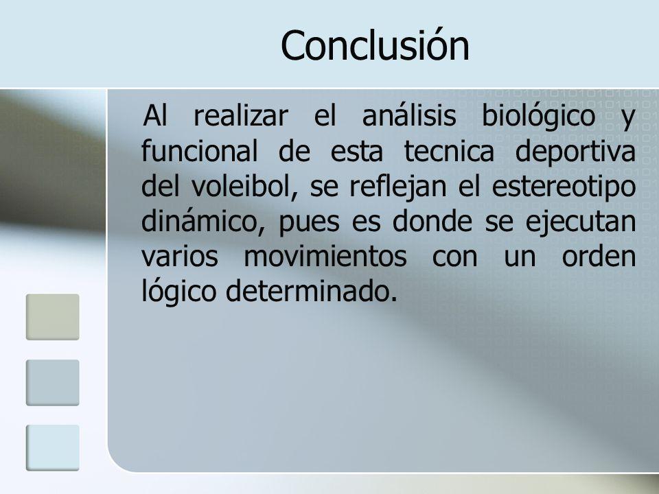 Conclusión Al realizar el análisis biológico y funcional de esta tecnica deportiva del voleibol, se reflejan el estereotipo dinámico, pues es donde se
