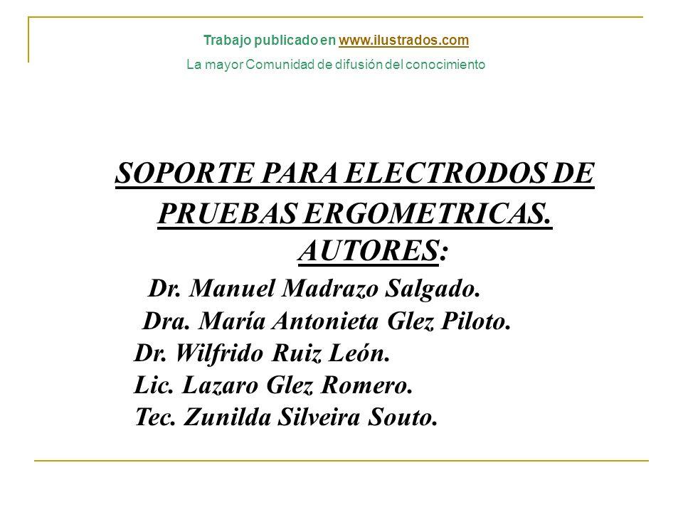 SOPORTE PARA ELECTRODOS DE PRUEBAS ERGOMETRICAS. AUTORES: Dr. Manuel Madrazo Salgado. Dra. María Antonieta Glez Piloto. Dr. Wilfrido Ruiz León. Lic. L