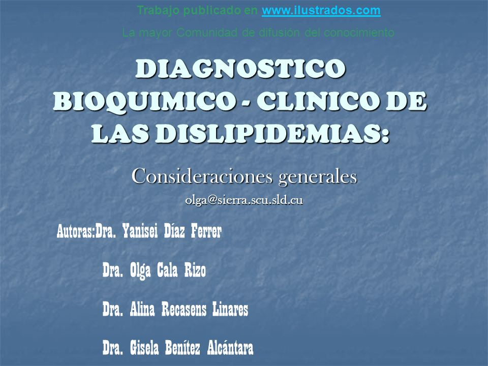 DIAGNOSTICO BIOQUIMICO - CLINICO DE LAS DISLIPIDEMIAS: Consideraciones generales olga@sierra.scu.sld.cu Autoras: Dra. Yanisei Díaz Ferrer Dra. Olga Ca