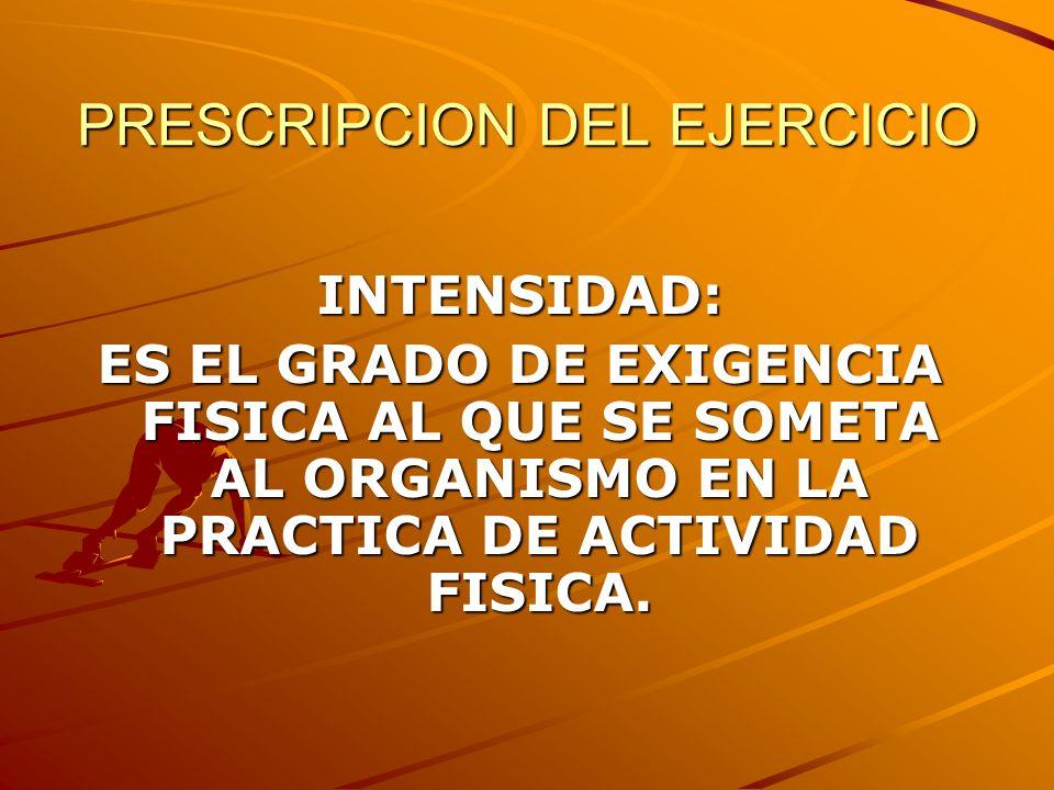 PRESCRIPCION DEL EJERCICIO INTENSIDAD: ES EL GRADO DE EXIGENCIA FISICA AL QUE SE SOMETA AL ORGANISMO EN LA PRACTICA DE ACTIVIDAD FISICA.