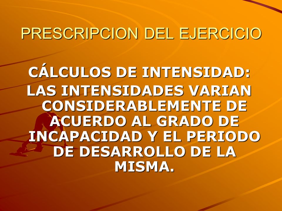 PRESCRIPCION DEL EJERCICIO CÁLCULOS DE INTENSIDAD: LAS INTENSIDADES VARIAN CONSIDERABLEMENTE DE ACUERDO AL GRADO DE INCAPACIDAD Y EL PERIODO DE DESARR