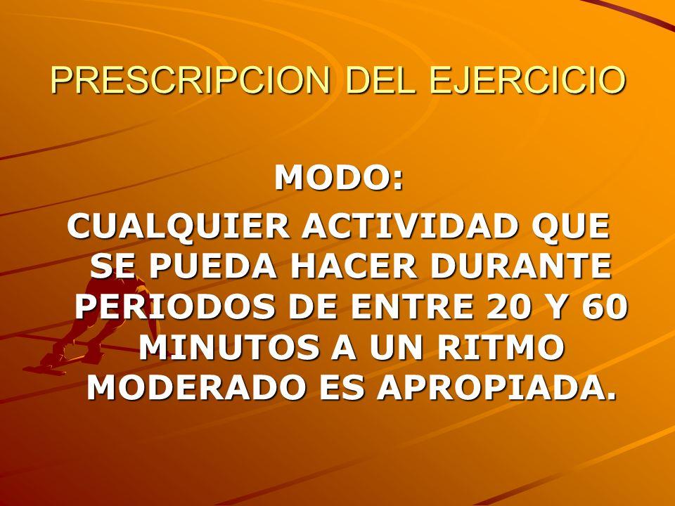 PRESCRIPCION DEL EJERCICIO MODO: CUALQUIER ACTIVIDAD QUE SE PUEDA HACER DURANTE PERIODOS DE ENTRE 20 Y 60 MINUTOS A UN RITMO MODERADO ES APROPIADA.