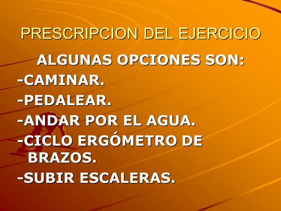 PRESCRIPCION DEL EJERCICIO ALGUNAS OPCIONES SON: -CAMINAR.-PEDALEAR. -ANDAR POR EL AGUA. -CICLO ERGÓMETRO DE BRAZOS. -SUBIR ESCALERAS.