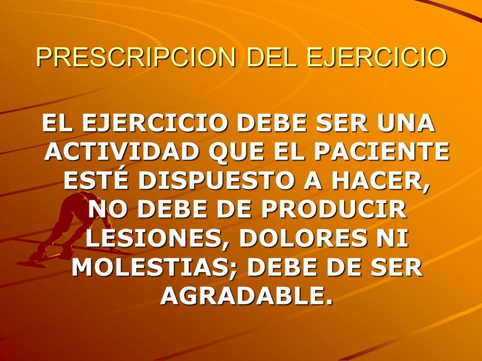 PRESCRIPCION DEL EJERCICIO EL EJERCICIO DEBE SER UNA ACTIVIDAD QUE EL PACIENTE ESTÉ DISPUESTO A HACER, NO DEBE DE PRODUCIR LESIONES, DOLORES NI MOLEST