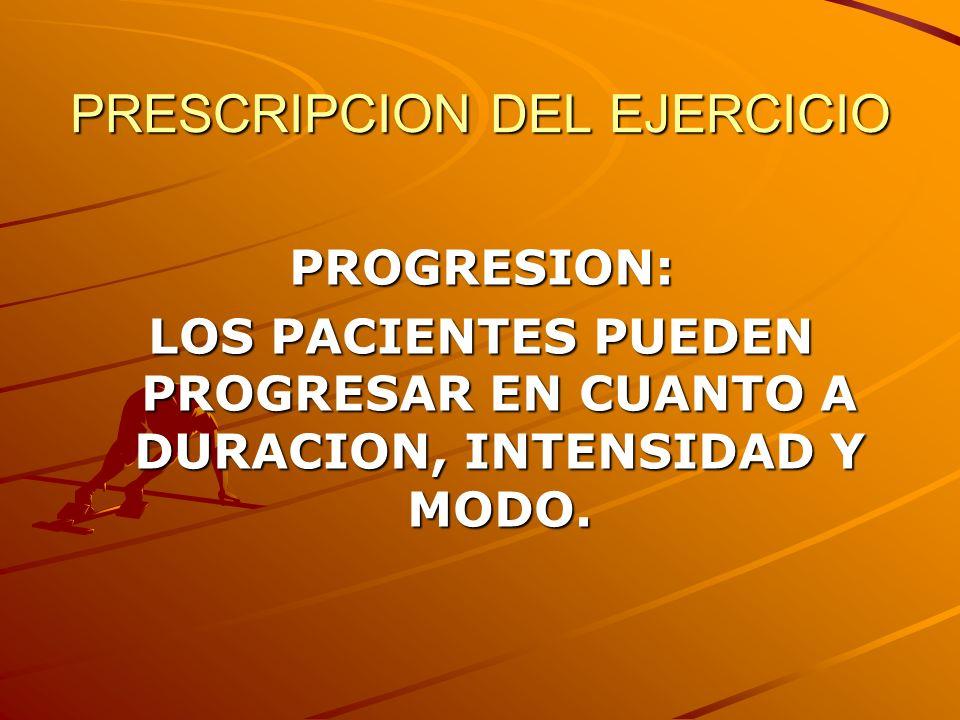 PRESCRIPCION DEL EJERCICIO PROGRESION: LOS PACIENTES PUEDEN PROGRESAR EN CUANTO A DURACION, INTENSIDAD Y MODO.