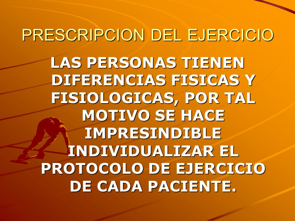 PRESCRIPCION DEL EJERCICIO LAS PERSONAS TIENEN DIFERENCIAS FISICAS Y FISIOLOGICAS, POR TAL MOTIVO SE HACE IMPRESINDIBLE INDIVIDUALIZAR EL PROTOCOLO DE