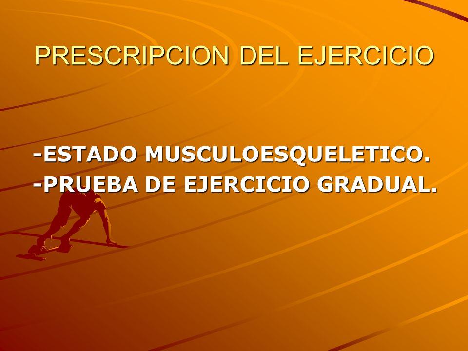 PRESCRIPCION DEL EJERCICIO -ESTADO MUSCULOESQUELETICO. -PRUEBA DE EJERCICIO GRADUAL.