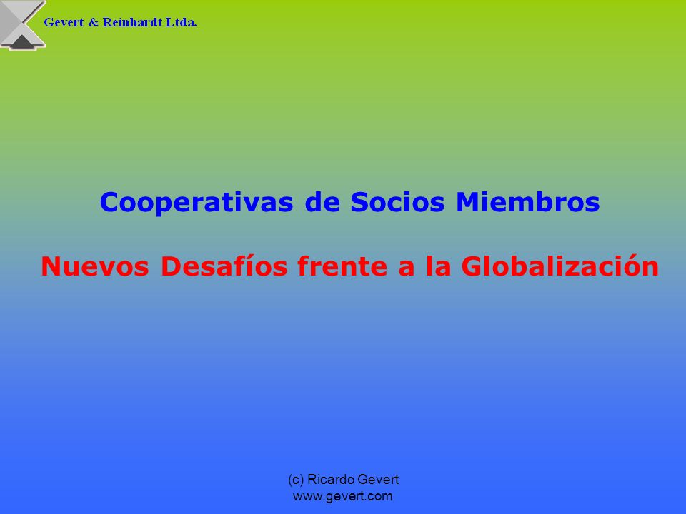 (c) Ricardo Gevert www.gevert.com Los riesgos del proceso de globalización se producirán a raíz de los siguientes desarrollos potenciales: Desde la perspectiva de los miembros y debido a la mayor transparencia de mercados y disponibilidad de alternativas, los servicios de las cooperativas serán cada vez más intercambiables.