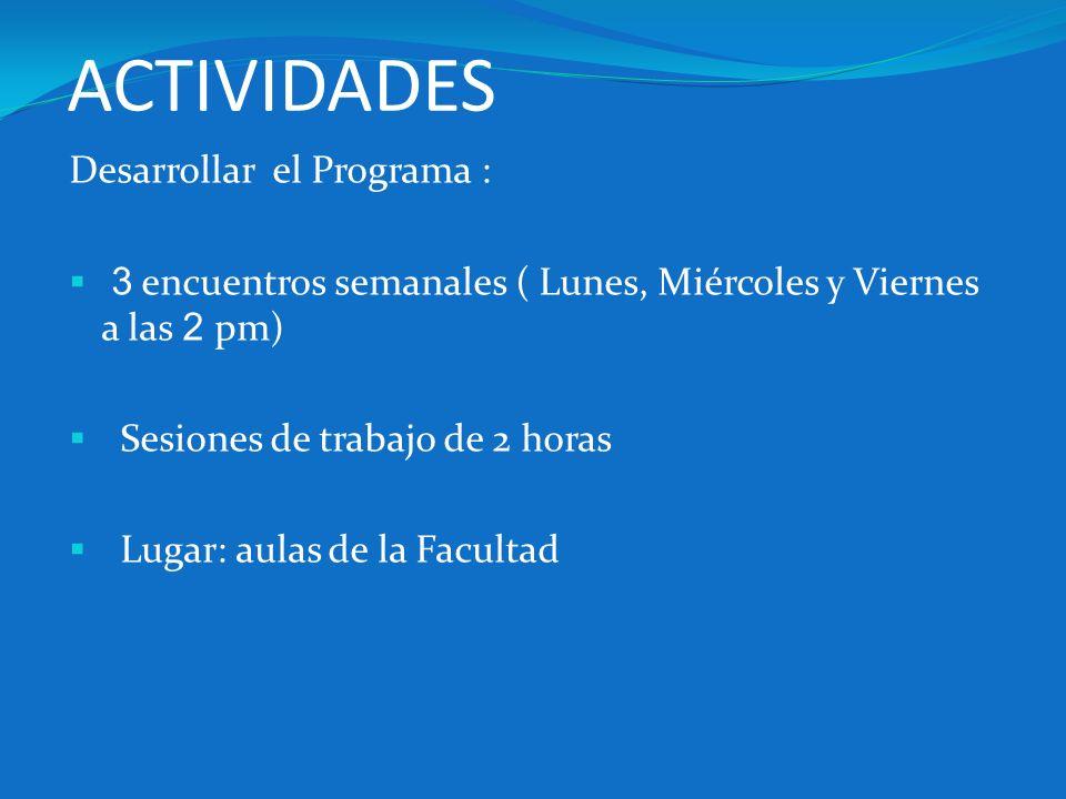 ACTIVIDADES Desarrollar el Programa : 3 encuentros semanales ( Lunes, Miércoles y Viernes a las 2 pm) Sesiones de trabajo de 2 horas Lugar: aulas de l